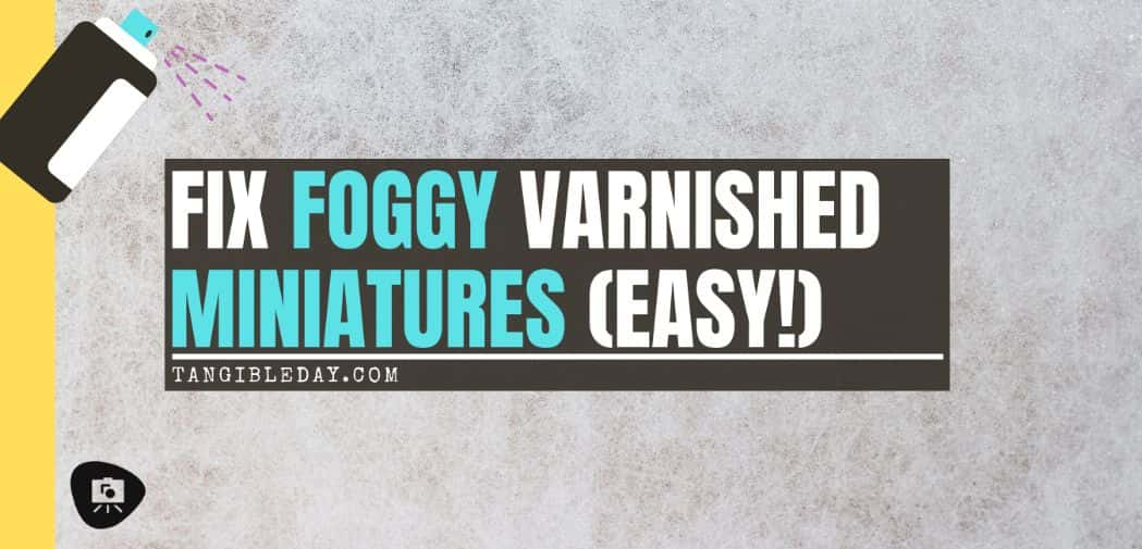 How to fix foggy varnish on miniatures - solve frosting after varnishing - how to stop frosted varnish on miniatures and models - fix cloudy matte varnish on models - fixing foggy miniature varnish - banner