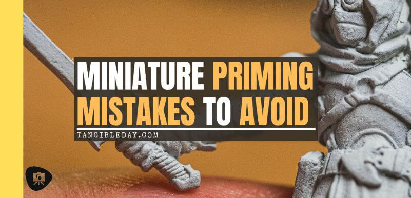 Top 3 Mistakes To Avoid When Priming Miniatures and Solutions - miniature priming mistakes and issues tips for resolving and fixing bad primer on models - bad priming miniatures - banner