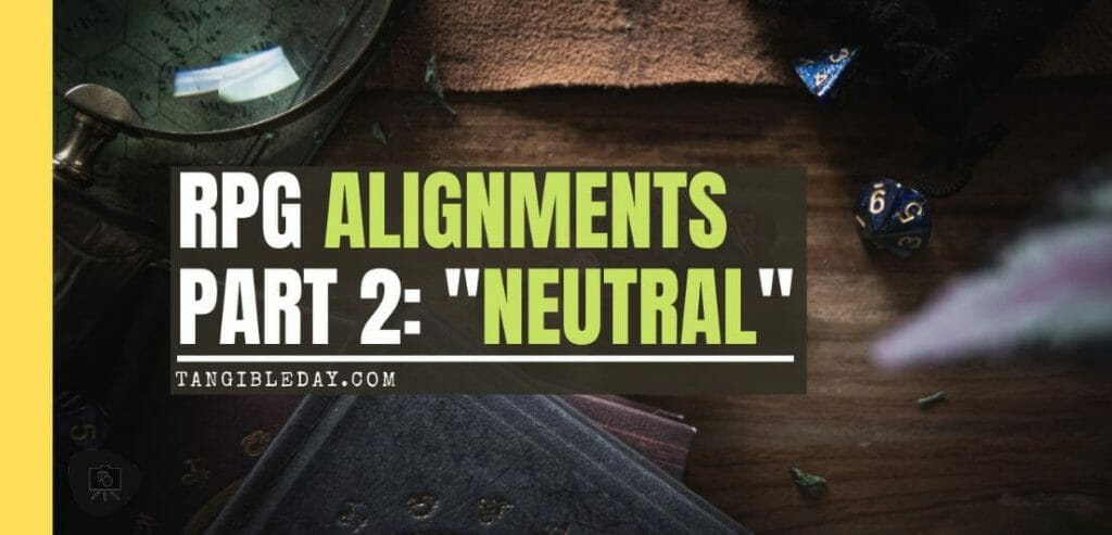 Roleplaying Game Alignments: What Are They and How Do We Use Them? (Part 2: The Neutral) - how to play neutral character alignment in RPGs roleplaying games - banner